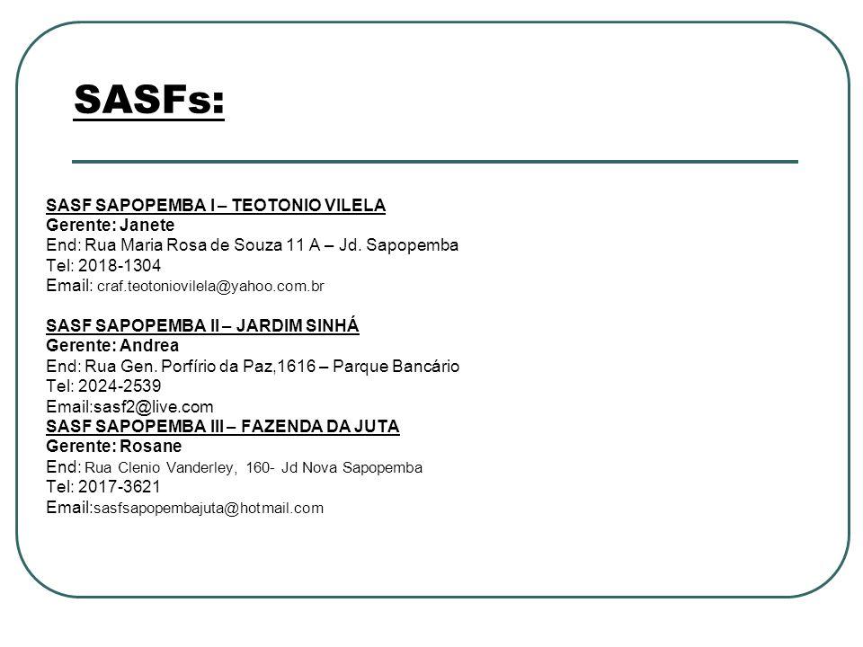 SASFs: SASF SAPOPEMBA I – TEOTONIO VILELA Gerente: Janete End: Rua Maria Rosa de Souza 11 A – Jd. Sapopemba Tel: 2018-1304 Email: craf.teotoniovilela@