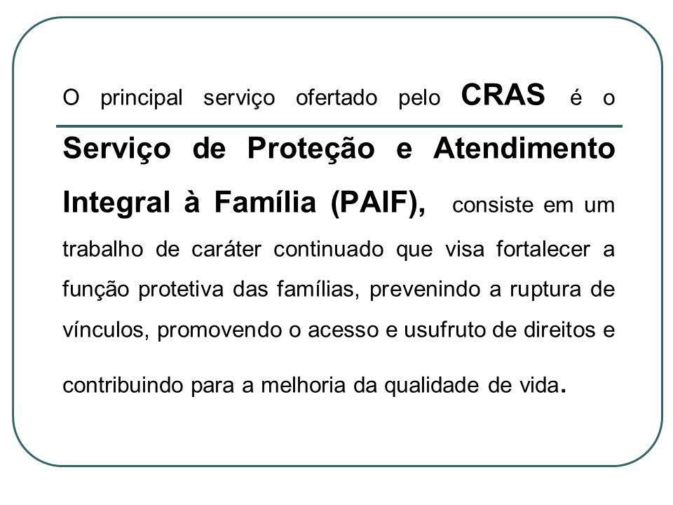 O principal serviço ofertado pelo CRAS é o Serviço de Proteção e Atendimento Integral à Família (PAIF), consiste em um trabalho de caráter continuado