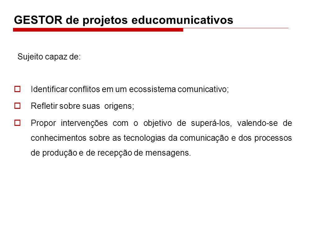 GESTOR de projetos educomunicativos Identificar conflitos em um ecossistema comunicativo; Refletir sobre suas origens; Propor intervenções com o objet
