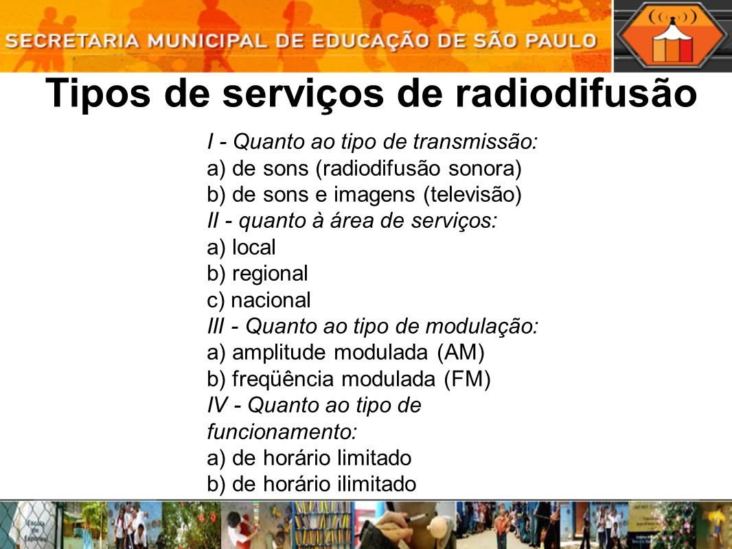 Tipos de serviços de radiodifusão I - Quanto ao tipo de transmissão: a) de sons (radiodifusão sonora) b) de sons e imagens (televisão) II - quanto à área de serviços: a) local b) regional c) nacional III - Quanto ao tipo de modulação: a) amplitude modulada (AM) b) freqüência modulada (FM) IV - Quanto ao tipo de funcionamento: a) de horário limitado b) de horário ilimitado
