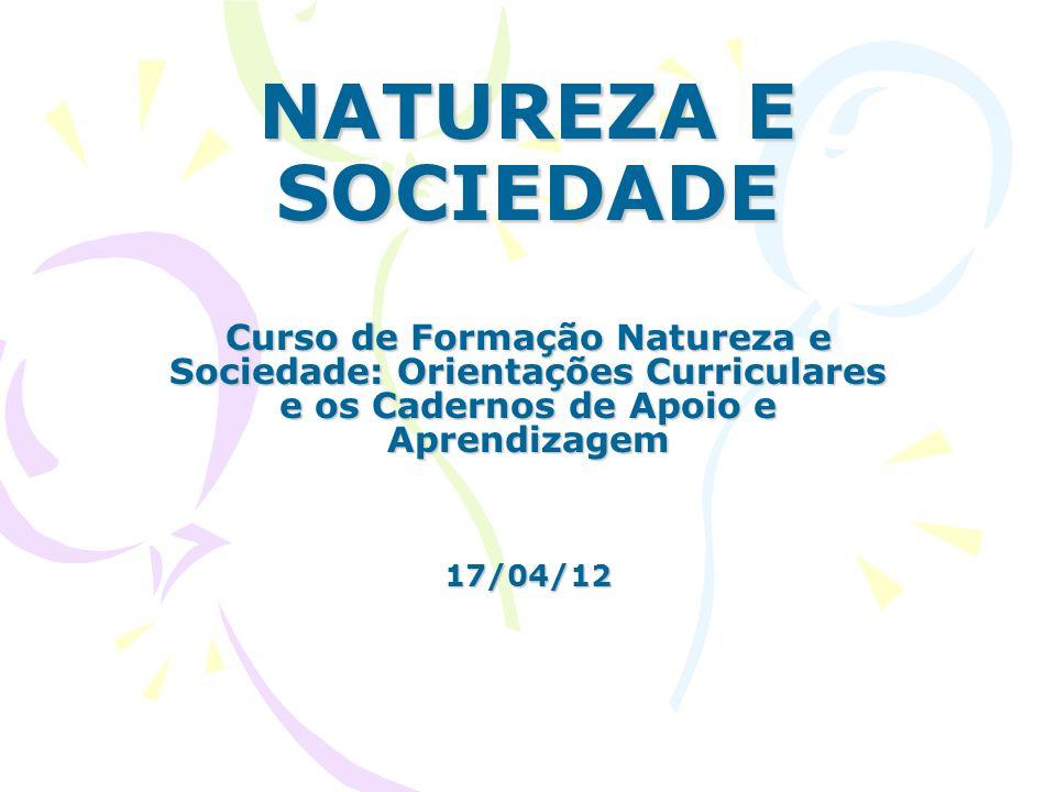 NATUREZA E SOCIEDADE Curso de Formação Natureza e Sociedade: Orientações Curriculares e os Cadernos de Apoio e Aprendizagem 17/04/12