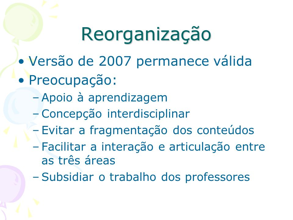 Reorganização Versão de 2007 permanece válida Preocupação: –Apoio à aprendizagem –Concepção interdisciplinar –Evitar a fragmentação dos conteúdos –Fac