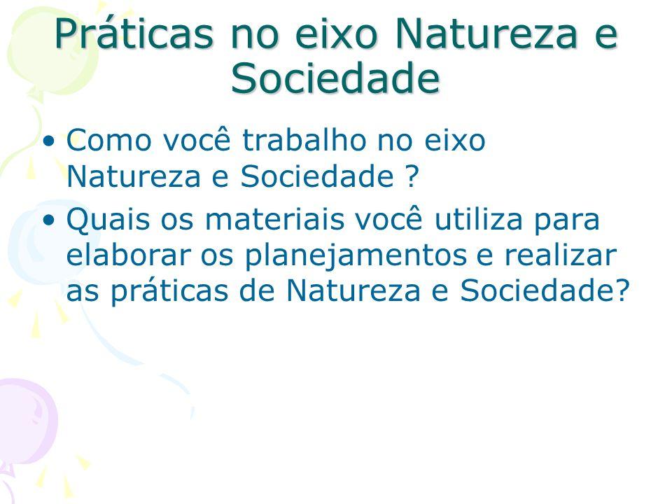 Práticas no eixo Natureza e Sociedade Como você trabalho no eixo Natureza e Sociedade ? Quais os materiais você utiliza para elaborar os planejamentos