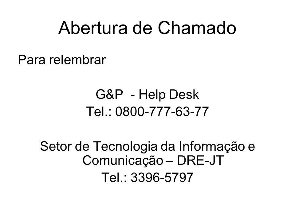 Abertura de Chamado Para relembrar G&P - Help Desk Tel.: 0800-777-63-77 Setor de Tecnologia da Informação e Comunicação – DRE-JT Tel.: 3396-5797