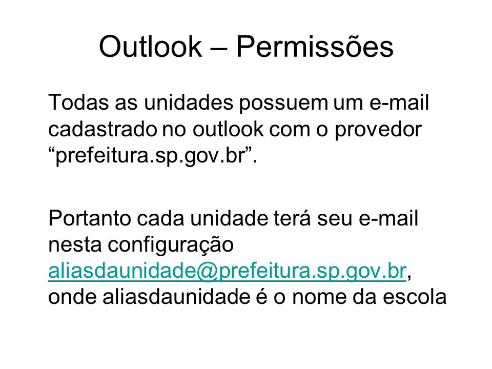 Outlook – Permissões As escolas devem usar somente este e- mail, evitando a utilização de outros provedores de e-mail, se o Outlook da unidade não estiver funcionando deve-se abrir chamado técnico na empresa G&P, e provisoriamente acessar o correio da unidade através do WebMail.