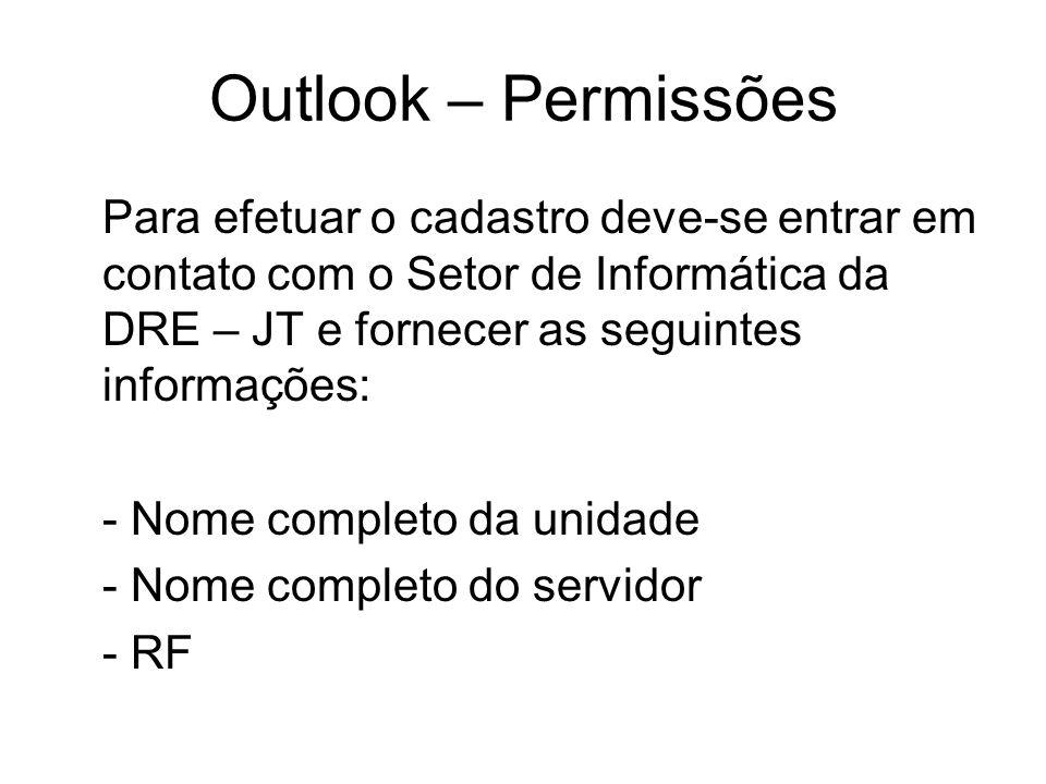 Outlook – Permissões Para efetuar o cadastro deve-se entrar em contato com o Setor de Informática da DRE – JT e fornecer as seguintes informações: - Nome completo da unidade - Nome completo do servidor - RF