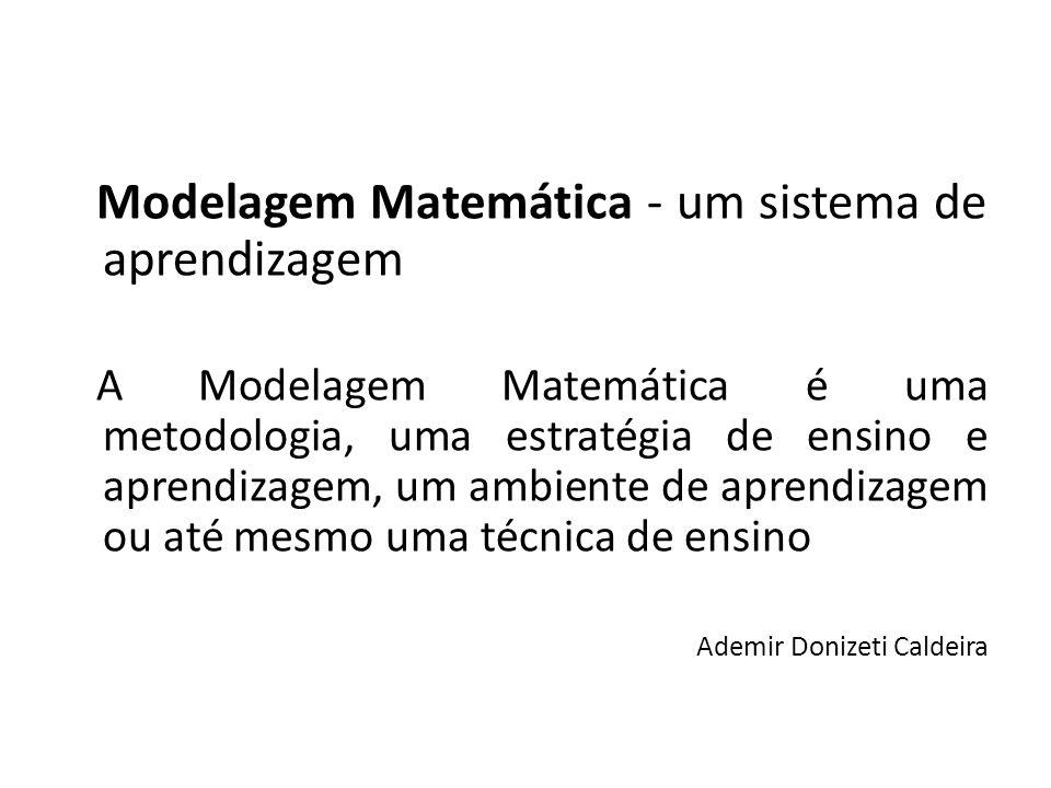 Modelagem Matemática - um sistema de aprendizagem A Modelagem Matemática é uma metodologia, uma estratégia de ensino e aprendizagem, um ambiente de ap
