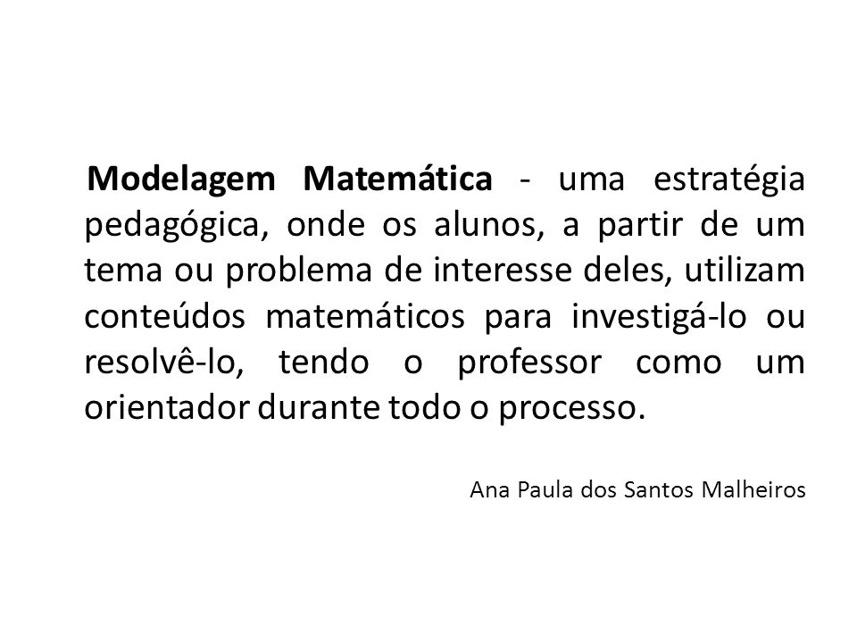 Modelagem Matemática - uma estratégia pedagógica, onde os alunos, a partir de um tema ou problema de interesse deles, utilizam conteúdos matemáticos p