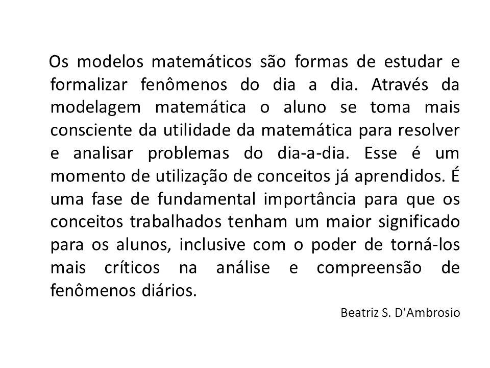 Os modelos matemáticos são formas de estudar e formalizar fenômenos do dia a dia. Através da modelagem matemática o aluno se toma mais consciente da u