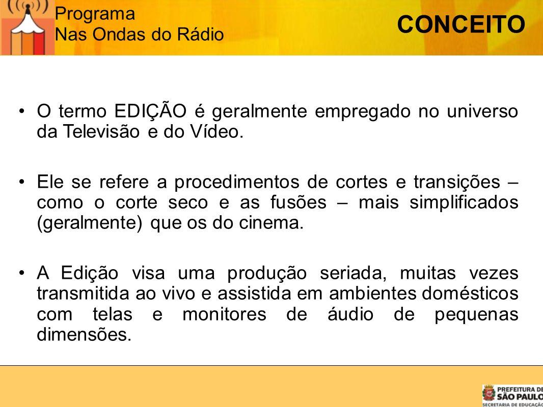 Programa Nas Ondas do Rádio CONCEITO O termo EDIÇÃO é geralmente empregado no universo da Televisão e do Vídeo. Ele se refere a procedimentos de corte
