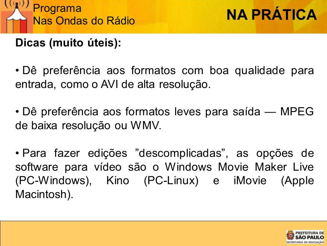 Programa Nas Ondas do Rádio NA PRÁTICA Dicas (muito úteis): Dê preferência aos formatos com boa qualidade para entrada, como o AVI de alta resolução.