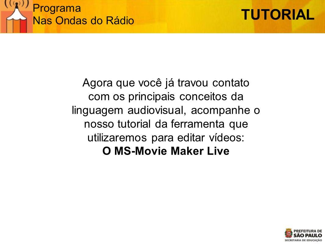 Programa Nas Ondas do Rádio TUTORIAL Agora que você já travou contato com os principais conceitos da linguagem audiovisual, acompanhe o nosso tutorial