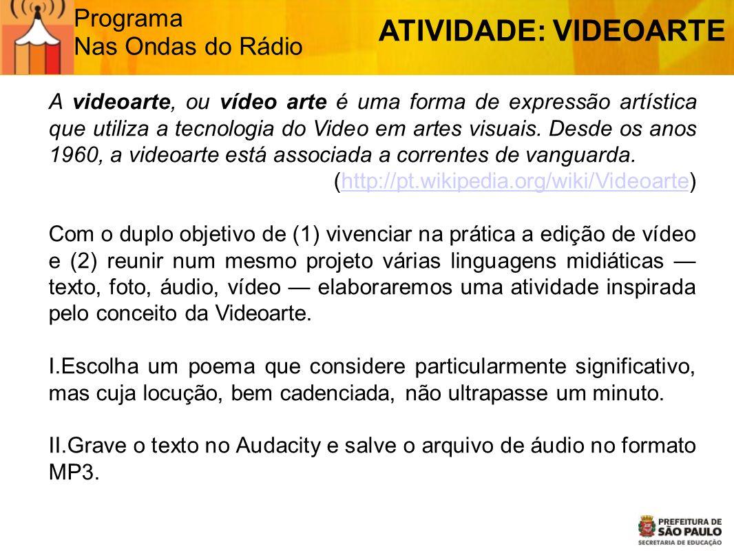Programa Nas Ondas do Rádio ATIVIDADE: VIDEOARTE A videoarte, ou vídeo arte é uma forma de expressão artística que utiliza a tecnologia do Video em ar