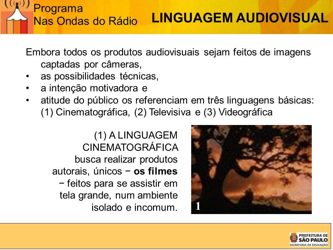 Programa Nas Ondas do Rádio Embora todos os produtos audiovisuais sejam feitos de imagens captadas por câmeras, as possibilidades técnicas, a intenção