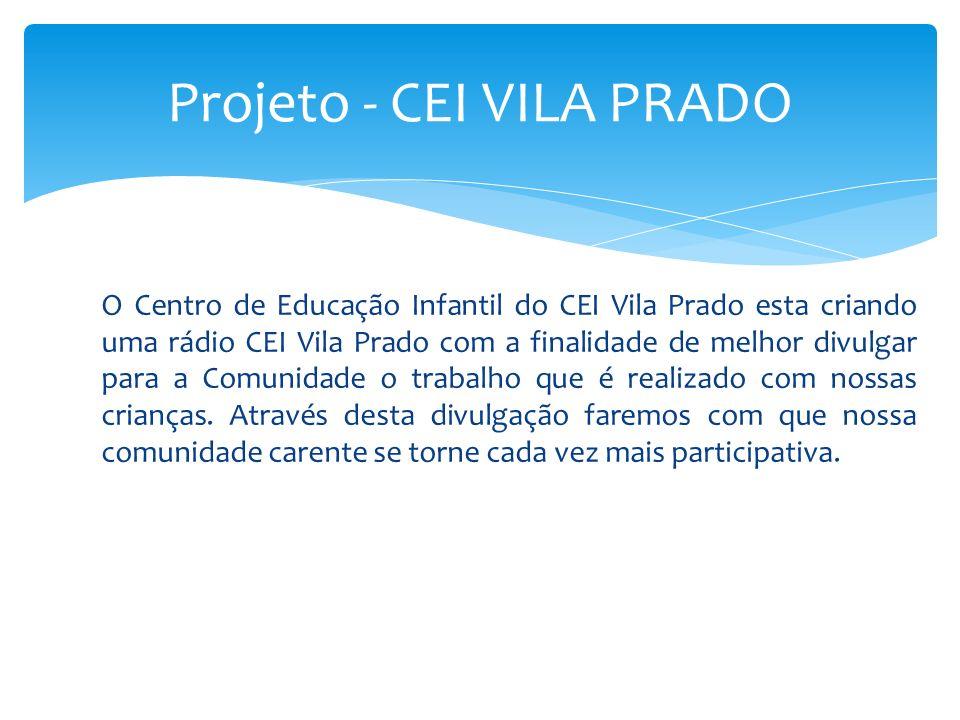 O Centro de Educação Infantil do CEI Vila Prado esta criando uma rádio CEI Vila Prado com a finalidade de melhor divulgar para a Comunidade o trabalho
