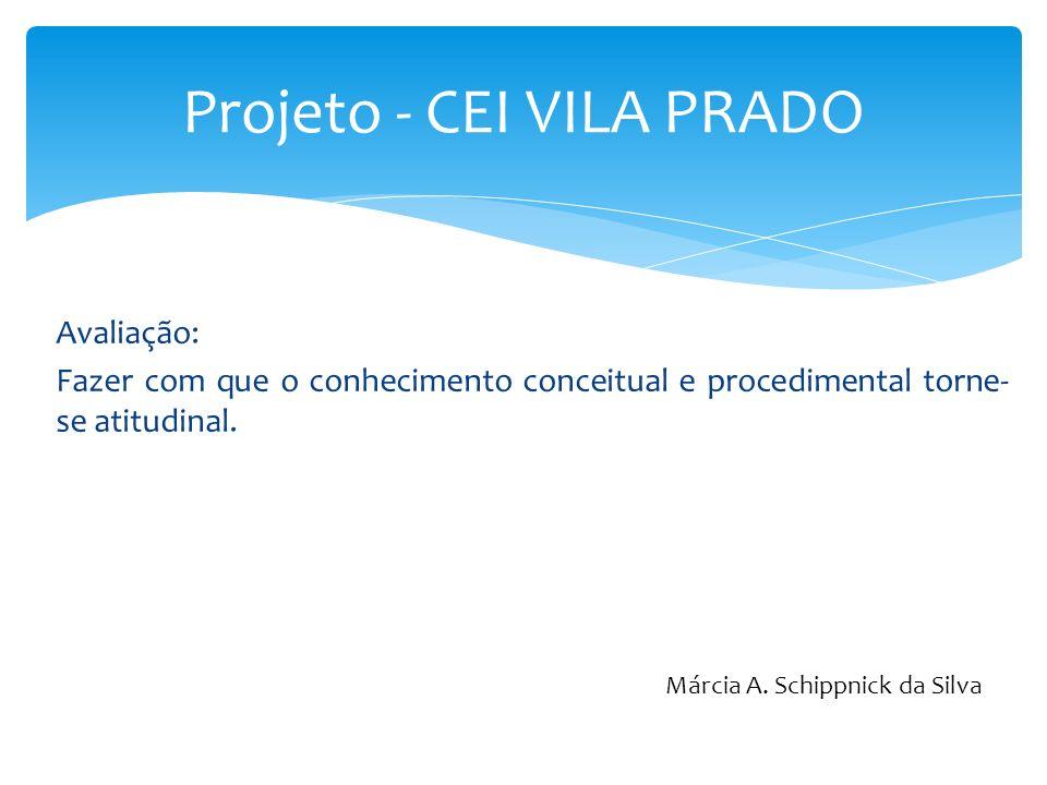 Avaliação: Fazer com que o conhecimento conceitual e procedimental torne- se atitudinal. Projeto - CEI VILA PRADO Márcia A. Schippnick da Silva