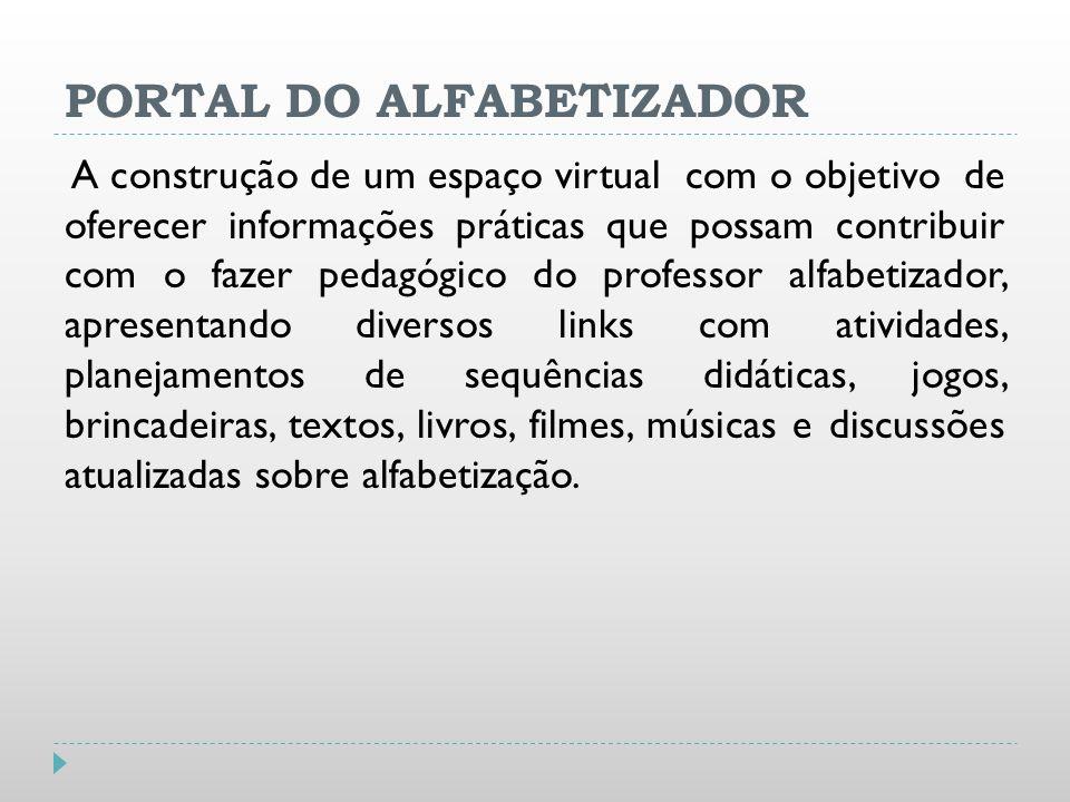 PORTAL DO ALFABETIZADOR A construção de um espaço virtual com o objetivo de oferecer informações práticas que possam contribuir com o fazer pedagógico