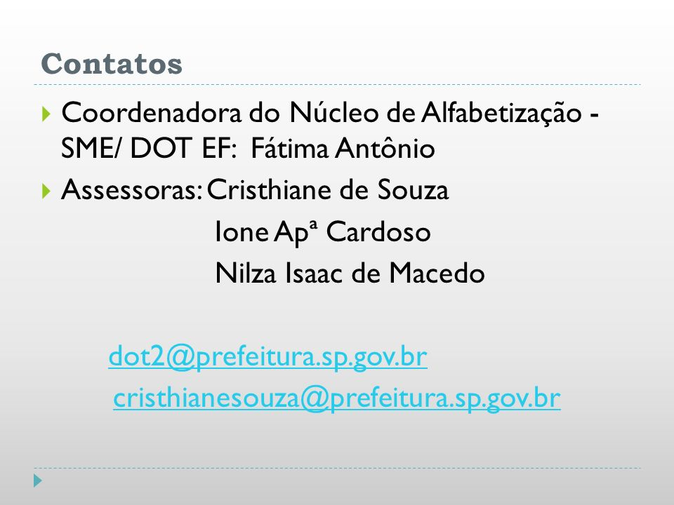 Contatos Coordenadora do Núcleo de Alfabetização - SME/ DOT EF: Fátima Antônio Assessoras: Cristhiane de Souza Ione Apª Cardoso Nilza Isaac de Macedo
