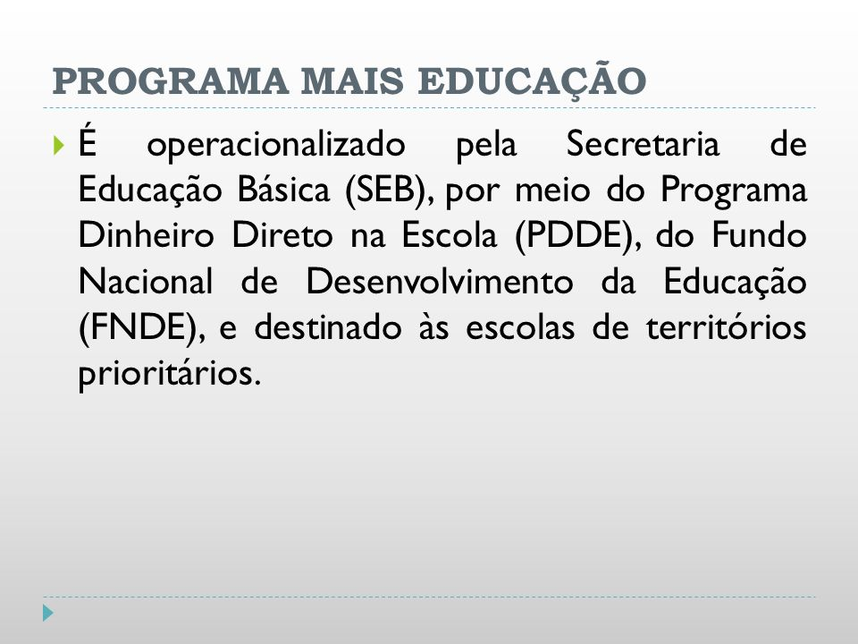 PROGRAMA MAIS EDUCAÇÃO É operacionalizado pela Secretaria de Educação Básica (SEB), por meio do Programa Dinheiro Direto na Escola (PDDE), do Fundo Na