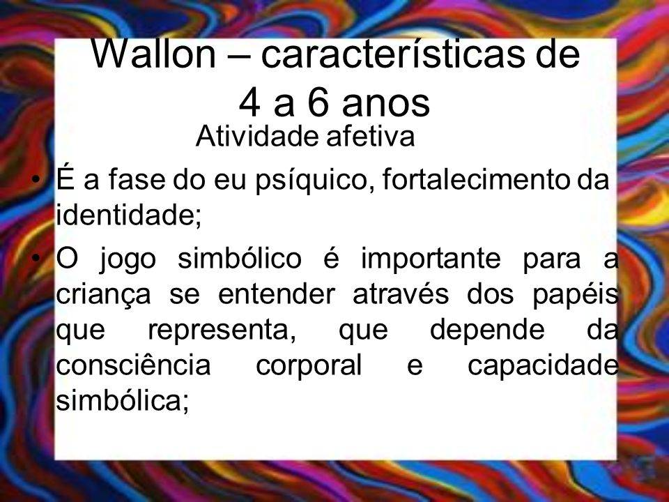 Wallon – características de 4 a 6 anos Atividade afetiva É a fase do eu psíquico, fortalecimento da identidade; O jogo simbólico é importante para a c