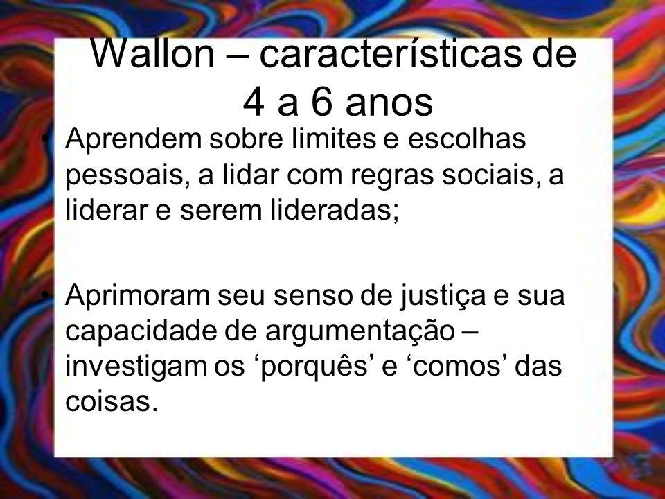 Wallon – características de 4 a 6 anos Aprendem sobre limites e escolhas pessoais, a lidar com regras sociais, a liderar e serem lideradas; Aprimoram
