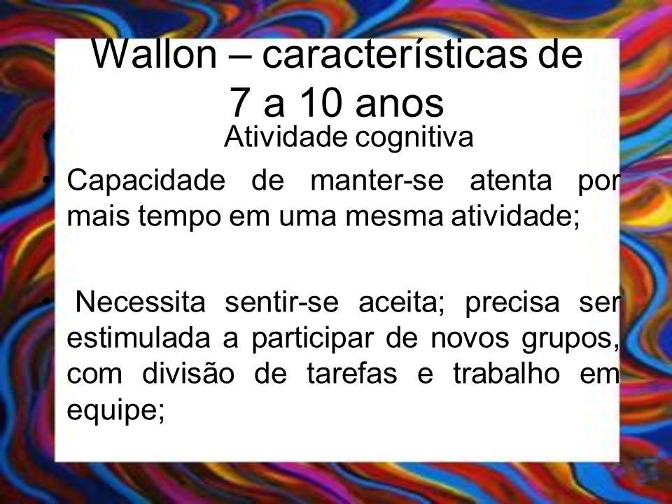 Wallon – características de 7 a 10 anos Atividade cognitiva Capacidade de manter-se atenta por mais tempo em uma mesma atividade; Necessita sentir-se
