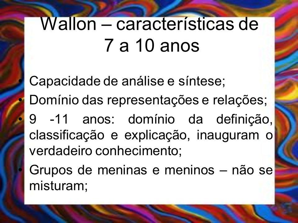 Wallon – características de 7 a 10 anos Capacidade de análise e síntese; Domínio das representações e relações; 9 -11 anos: domínio da definição, clas