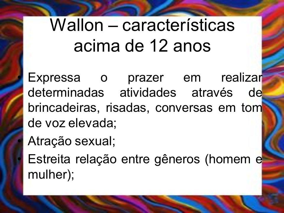 Wallon – características acima de 12 anos Expressa o prazer em realizar determinadas atividades através de brincadeiras, risadas, conversas em tom de