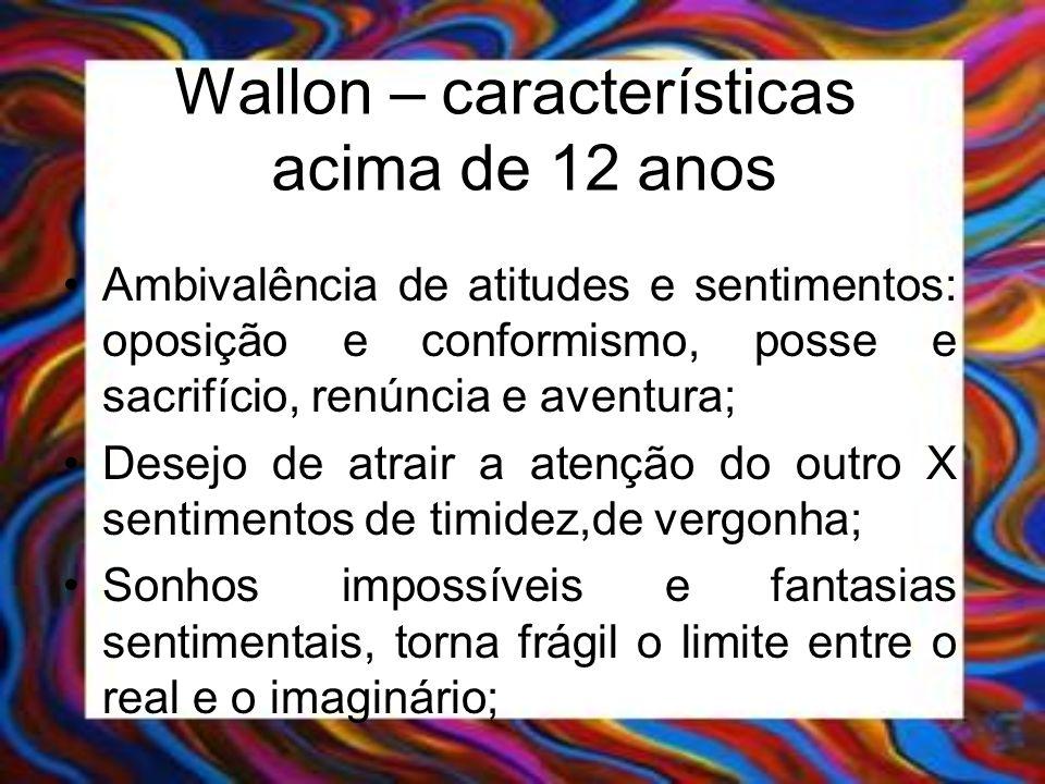 Wallon – características acima de 12 anos Ambivalência de atitudes e sentimentos: oposição e conformismo, posse e sacrifício, renúncia e aventura; Des