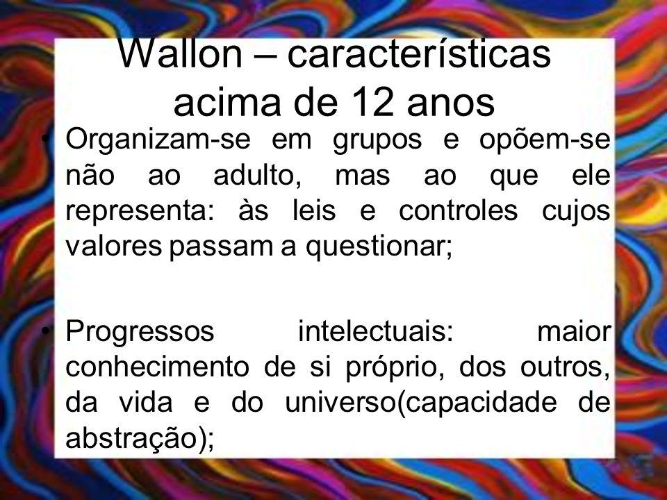 Wallon – características acima de 12 anos Organizam-se em grupos e opõem-se não ao adulto, mas ao que ele representa: às leis e controles cujos valore