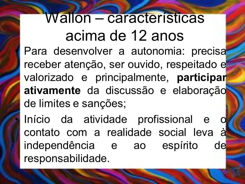 Wallon – características acima de 12 anos Para desenvolver a autonomia: precisa receber atenção, ser ouvido, respeitado e valorizado e principalmente,