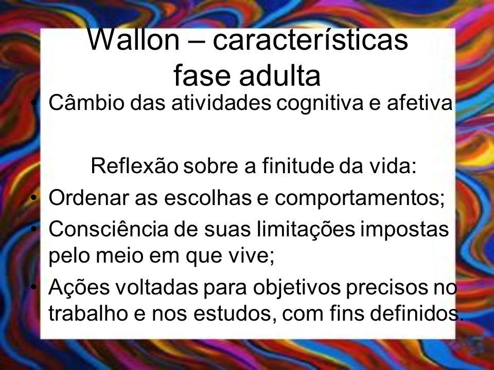 Wallon – características fase adulta Câmbio das atividades cognitiva e afetiva Reflexão sobre a finitude da vida: Ordenar as escolhas e comportamentos