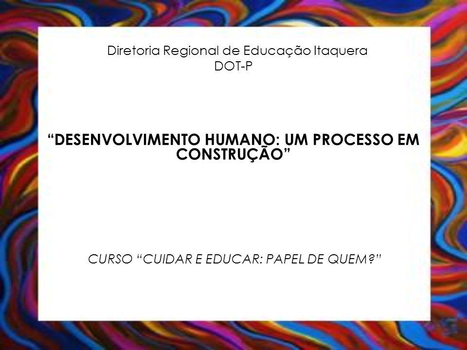 Diretoria Regional de Educação Itaquera DOT-P DESENVOLVIMENTO HUMANO: UM PROCESSO EM CONSTRUÇÃO CURSO CUIDAR E EDUCAR: PAPEL DE QUEM?