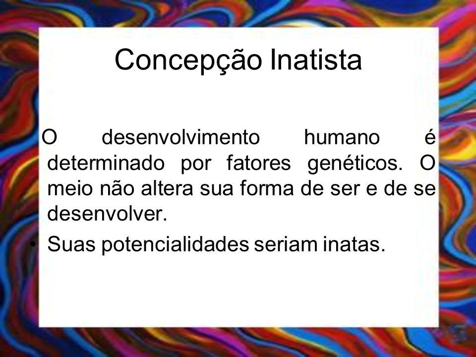 Concepção Inatista O desenvolvimento humano é determinado por fatores genéticos. O meio não altera sua forma de ser e de se desenvolver. Suas potencia