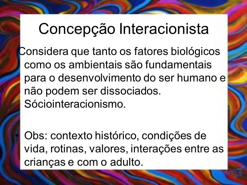 Concepção Interacionista Considera que tanto os fatores biológicos como os ambientais são fundamentais para o desenvolvimento do ser humano e não pode