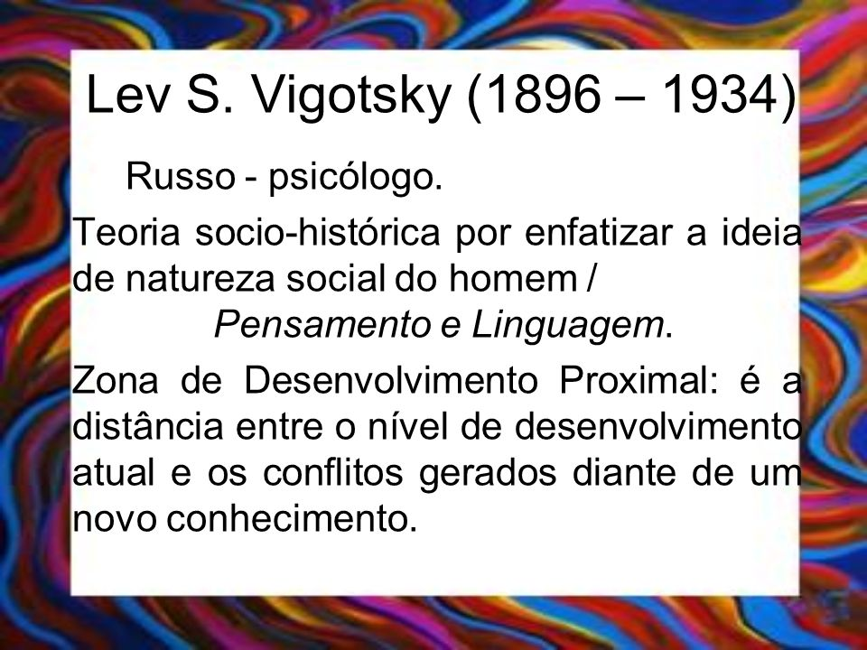 Lev S. Vigotsky (1896 – 1934) Russo - psicólogo. Teoria socio-histórica por enfatizar a ideia de natureza social do homem / Pensamento e Linguagem. Zo