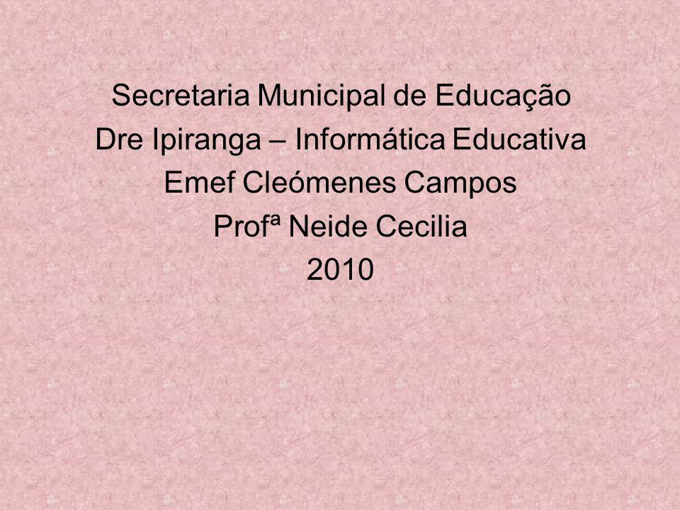 Secretaria Municipal de Educação Dre Ipiranga – Informática Educativa Emef Cleómenes Campos Profª Neide Cecilia 2010