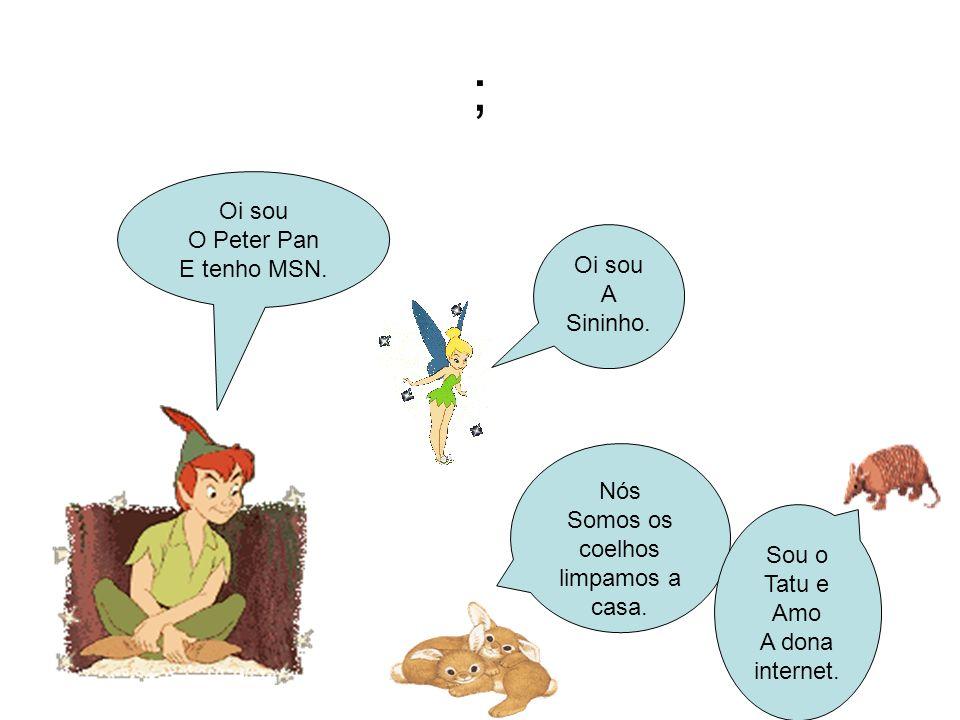; Oi sou O Peter Pan E tenho MSN. Oi sou A Sininho. Nós Somos os coelhos limpamos a casa. Sou o Tatu e Amo A dona internet.