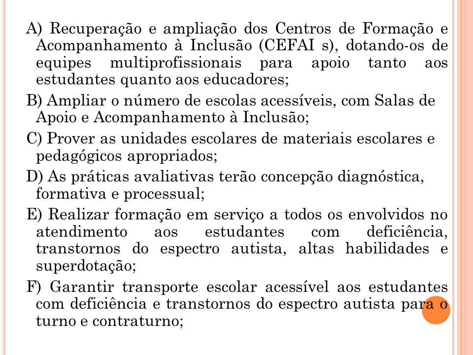 A) Recuperação e ampliação dos Centros de Formação e Acompanhamento à Inclusão (CEFAI s), dotando-os de equipes multiprofissionais para apoio tanto ao