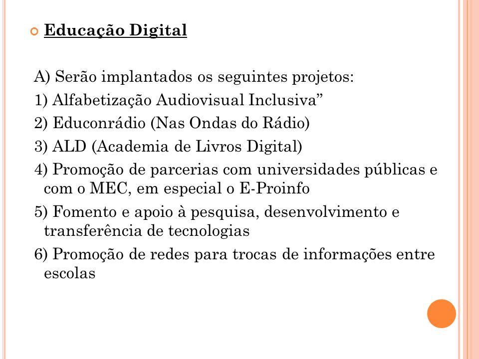 Educação Digital A) Serão implantados os seguintes projetos: 1) Alfabetização Audiovisual Inclusiva 2) Educonrádio (Nas Ondas do Rádio) 3) ALD (Academ