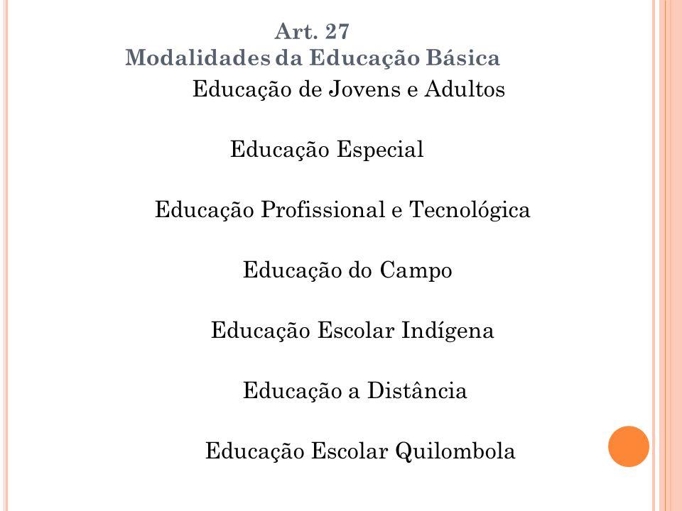 Art. 27 Modalidades da Educação Básica Educação de Jovens e Adultos Educação Especial Educação Profissional e Tecnológica Educação do Campo Educação E