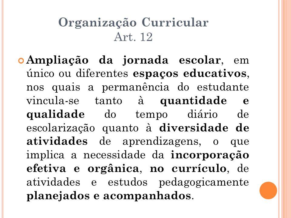 Organização Curricular Art. 12 Ampliação da jornada escolar, em único ou diferentes espaços educativos, nos quais a permanência do estudante vincula-s