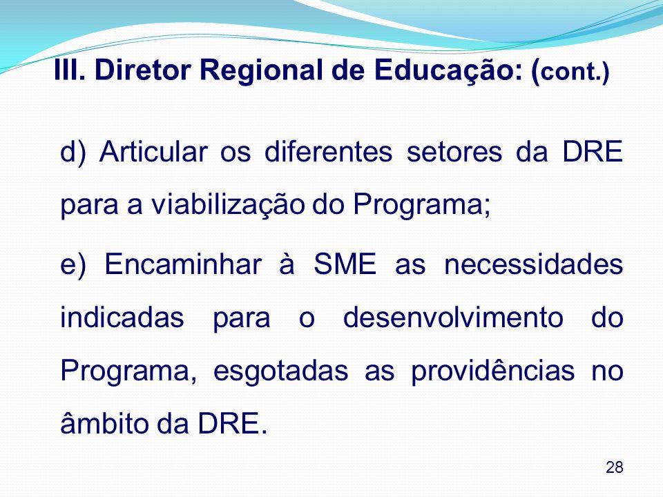 III. Diretor Regional de Educação: ( cont.) d) Articular os diferentes setores da DRE para a viabilização do Programa; e) Encaminhar à SME as necessid