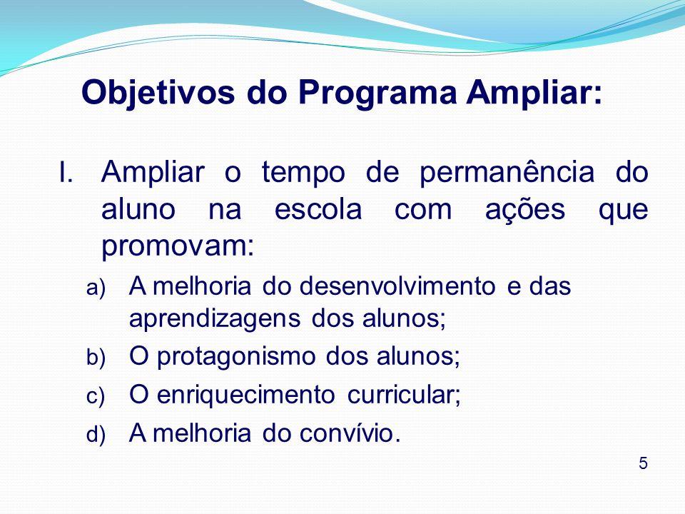 Objetivos do Programa Ampliar: I. Ampliar o tempo de permanência do aluno na escola com ações que promovam: a) A melhoria do desenvolvimento e das apr
