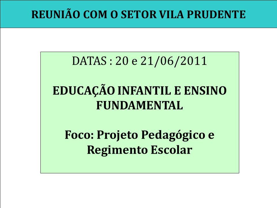 REUNIÃO COM O SETOR VILA PRUDENTE DATAS : 20 e 21/06/2011 EDUCAÇÃO INFANTIL E ENSINO FUNDAMENTAL Foco: Projeto Pedagógico e Regimento Escolar