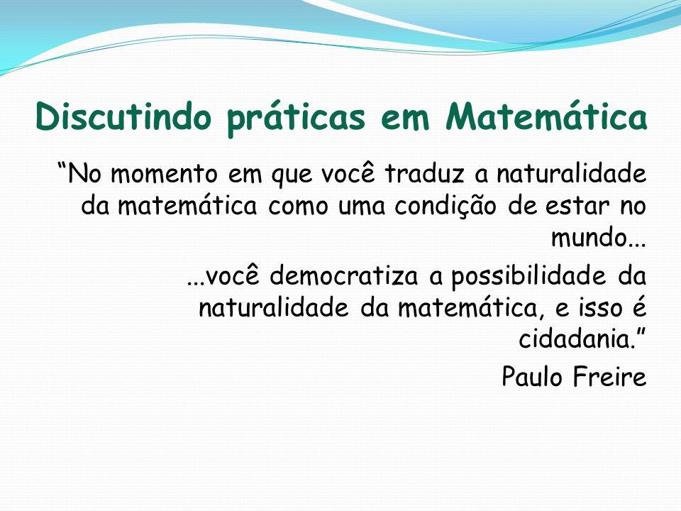 Discutindo práticas em Matemática No momento em que você traduz a naturalidade da matemática como uma condição de estar no mundo......você democratiza
