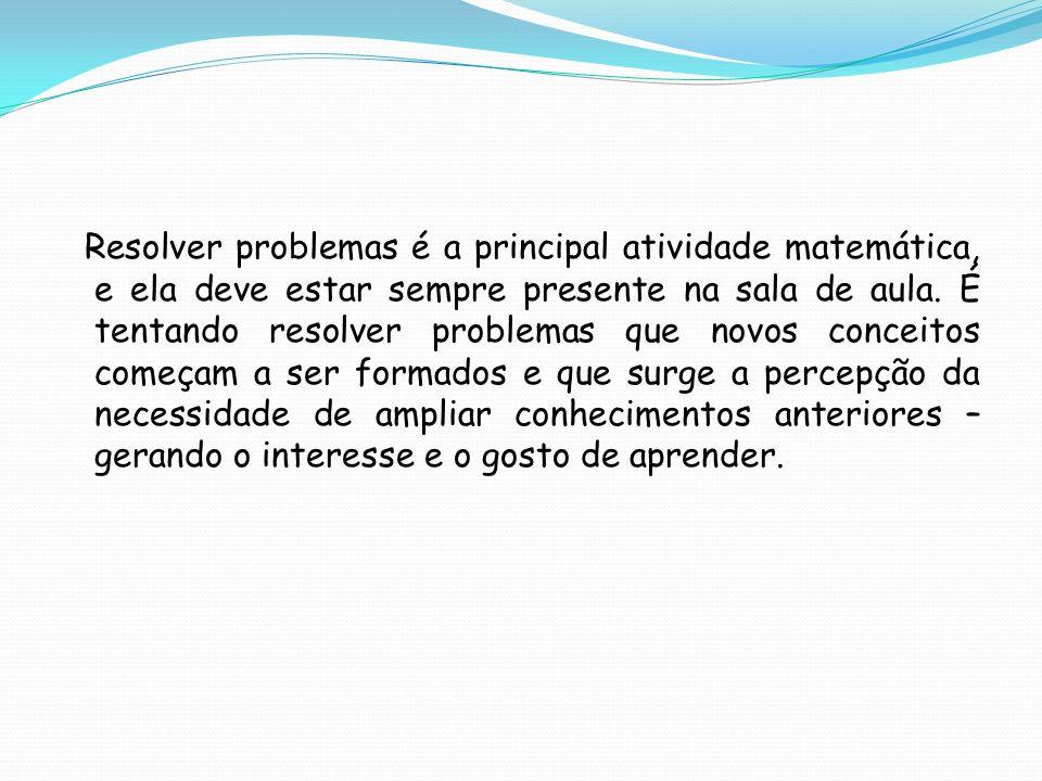 Resolver problemas é a principal atividade matemática, e ela deve estar sempre presente na sala de aula. É tentando resolver problemas que novos conce