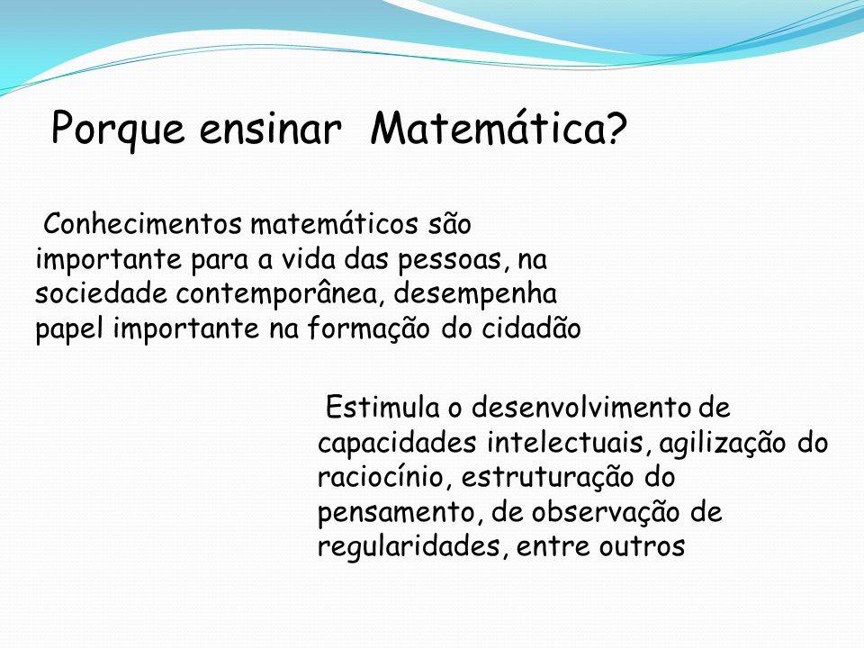 Porque ensinar Matemática? Conhecimentos matemáticos são importante para a vida das pessoas, na sociedade contemporânea, desempenha papel importante n