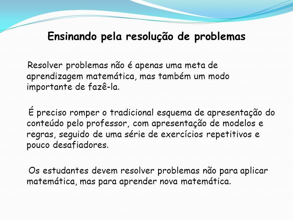 Ensinando pela resolução de problemas Resolver problemas não é apenas uma meta de aprendizagem matemática, mas também um modo importante de fazê-la. É