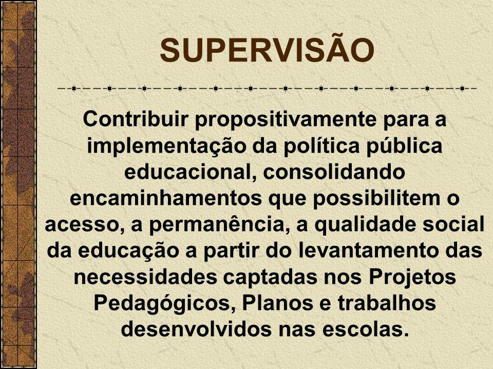 SUPERVISÃO Contribuir propositivamente para a implementação da política pública educacional, consolidando encaminhamentos que possibilitem o acesso, a